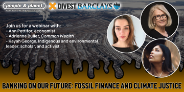 Poster of webinar with a grey and yellow background. Text reads 'Banking on our future: fossil finance and climate justice' and there are headshots of three speakers Kayah George, Adrienne Buller and Ann Pettifor. Includes People & Planet and Divest Barclays logos.